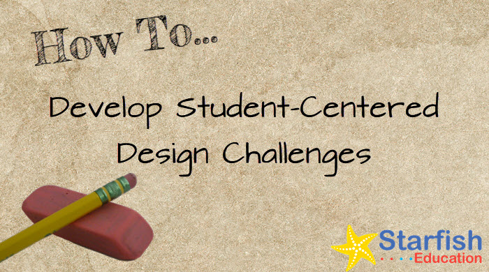 How To Develop Student-Centered Design Challenges- Part 1