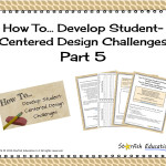 How to Develop Student-Centered Design Challenges- Part 5